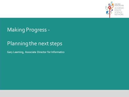 Making Progress - Planning the next steps Gary Leeming, Associate Director for Informatics.