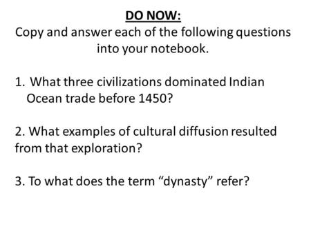 DO NOW: Copy and answer each of the following questions into your notebook. 1. What three civilizations dominated Indian Ocean trade before 1450? 2. What.