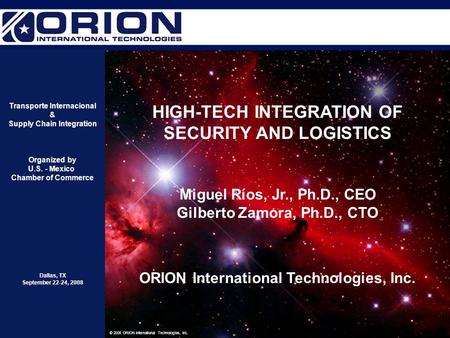 1 © 2008 ORION International Technologies, Inc. HIGH-TECH INTEGRATION OF SECURITY AND LOGISTICS Miguel Ríos, Jr., Ph.D., CEO Gilberto Zamora, Ph.D., CTO.