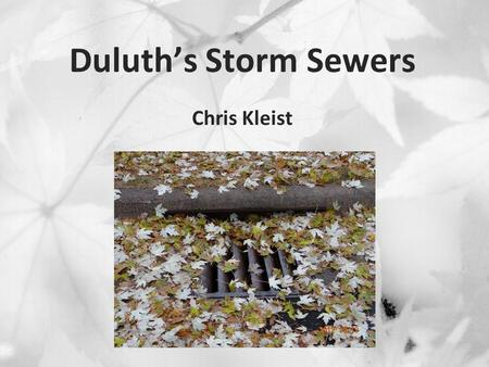 Duluth's Storm Sewers Chris Kleist. Overview My background About Duluth Storm sewer 101 June flood Flooding issues Considerations.