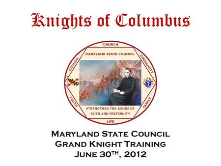 Knights of Columbus Maryland State Council Grand Knight Training June 30 th, 2012.