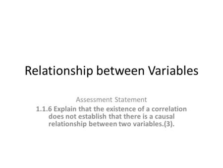 Relationship between Variables Assessment Statement 1.1.6 Explain that the existence of a correlation does not establish that there is a causal relationship.