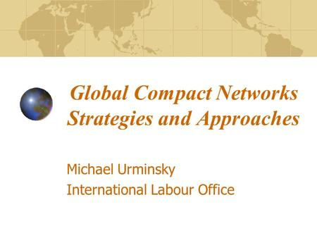 Global Compact Networks Strategies and Approaches Michael Urminsky International Labour Office.