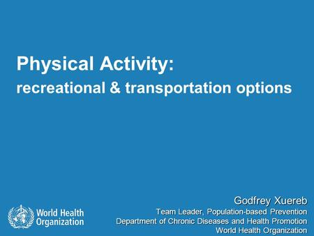 Physical Activity: recreational & transportation options Godfrey Xuereb Team Leader, Population-based Prevention Department of Chronic Diseases and Health.