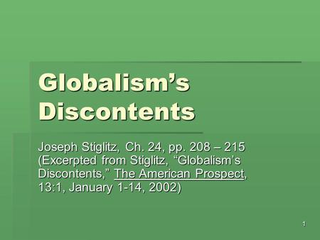 "1 Globalism's Discontents Joseph Stiglitz, Ch. 24, pp. 208 – 215 (Excerpted from Stiglitz, ""Globalism's Discontents,"" The American Prospect, 13:1, January."