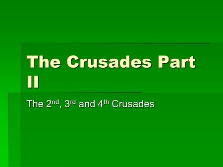 The Crusades Part II The 2 nd, 3 rd and 4 th Crusades.