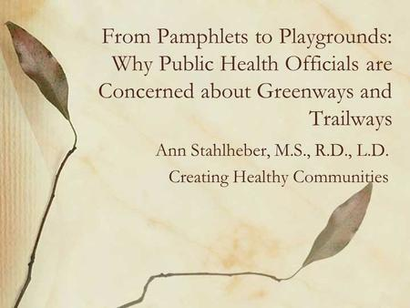 From Pamphlets to Playgrounds: Why Public Health Officials are Concerned about Greenways and Trailways Ann Stahlheber, M.S., R.D., L.D. Creating Healthy.