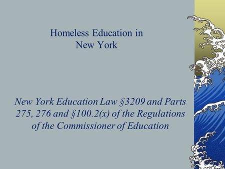Homeless Education in New York New York Education Law §3209 and Parts 275, 276 and §100.2(x) of the Regulations of the Commissioner of Education.