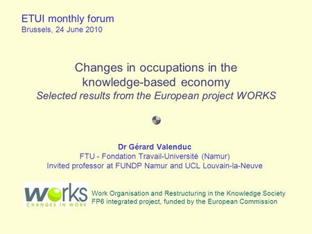 Changes in occupations in the knowledge-based economy Selected results from the European project WORKS Dr Gérard Valenduc FTU - Fondation Travail-Université.