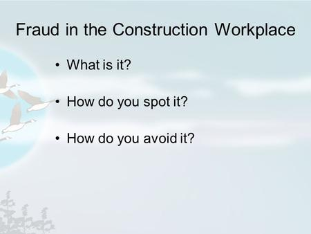Fraud in the Construction Workplace What is it? How do you spot it? How do you avoid it?