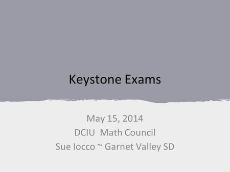 Keystone Exams May 15, 2014 DCIU Math Council Sue Iocco ~ Garnet Valley SD.