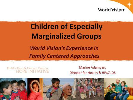 Middle East & Eastern Europe HOPE INITIATIVE Children of Especially Marginalized Groups World Vision's Experience in Family Centered Approaches Marine.