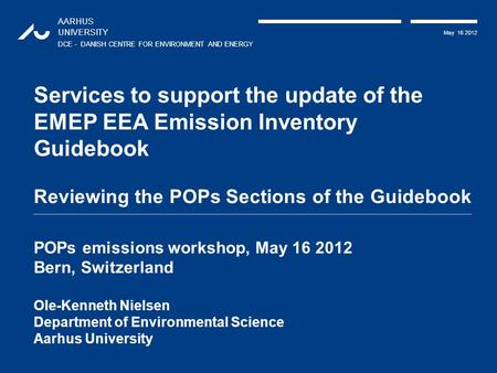 AARHUS UNIVERSITY DCE - DANISH CENTRE FOR ENVIRONMENT AND ENERGY May 16 2012 Services to support the update of the EMEP EEA Emission Inventory Guidebook.