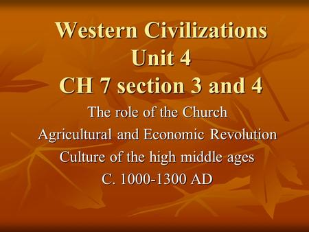 Western Civilizations Unit 4 CH 7 section 3 and 4 The role of the Church Agricultural and Economic Revolution Culture of the high middle ages C. 1000-1300.