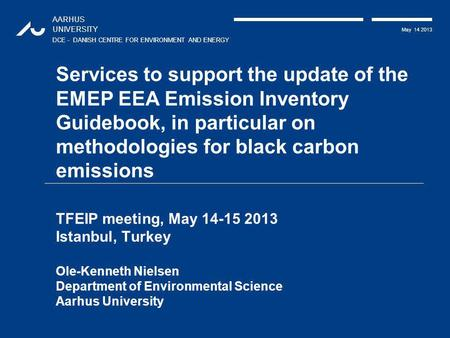 AARHUS UNIVERSITY DCE - DANISH CENTRE FOR ENVIRONMENT AND ENERGY May 14 2013 Services to support the update of the EMEP EEA Emission Inventory Guidebook,