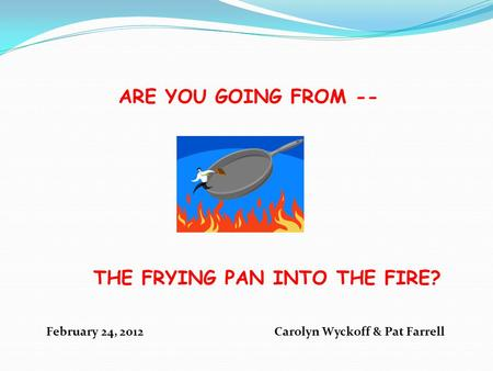 ARE YOU GOING FROM -- THE FRYING PAN INTO THE FIRE? February 24, 2012 Carolyn Wyckoff & Pat Farrell.
