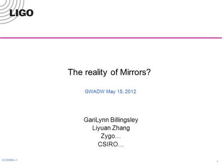 G1200565-v1 1 The reality of Mirrors? GWADW May 15, 2012 GariLynn Billingsley Liyuan Zhang Zygo… CSIRO…