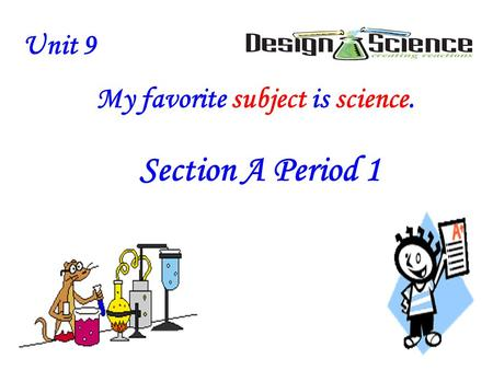 Unit 9 My favorite subject is science. Unit 9 My favorite subject is science. Section A Period 1.
