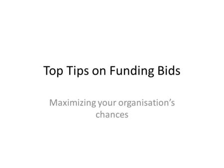 Top Tips on Funding Bids Maximizing your organisation's chances.