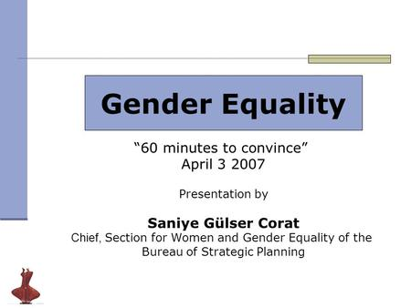 "Gender Equality ""60 minutes to convince"" April 3 2007 Presentation by Saniye Gülser Corat Chief, Section for Women and Gender Equality of the Bureau of."