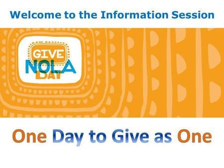 Welcome to the Information Session. 1.What is GiveNOLA Day and why should you participate? 2. What is GNOF's role? 3. What is your role? 4.Getting Started…1,