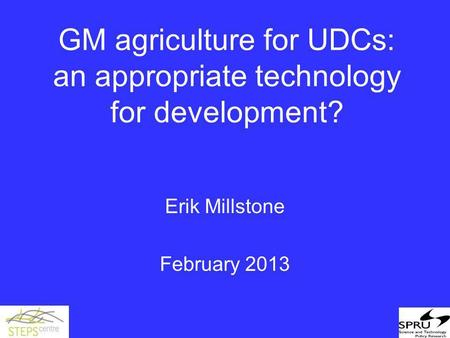 GM agriculture for UDCs: an appropriate technology for development? Erik Millstone February 2013.