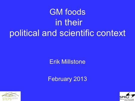 GM foods in their political and scientific context Erik Millstone February 2013.
