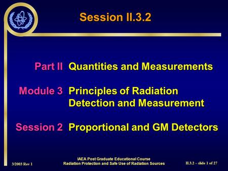 3/2003 Rev 1 II.3.2 – slide 1 of 27 Part IIQuantities and Measurements Module 3Principles of Radiation Detection and Measurement Session 2Proportional.