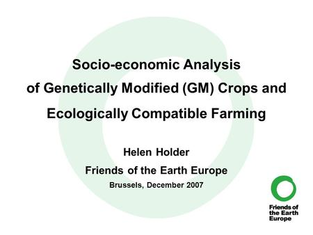 Socio-economic Analysis of Genetically Modified (GM) Crops and Ecologically Compatible Farming Helen Holder Friends of the Earth Europe Brussels, December.