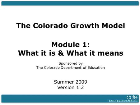 The Colorado Growth Model Module 1: What it is & What it means Sponsored by The Colorado Department of Education Summer 2009 Version 1.2.