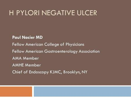 H PYLORI NEGATIVE ULCER Paul Nacier MD Fellow American College of Physicians Fellow American Gastroenterology Association AMA Member AMHE Member Chief.