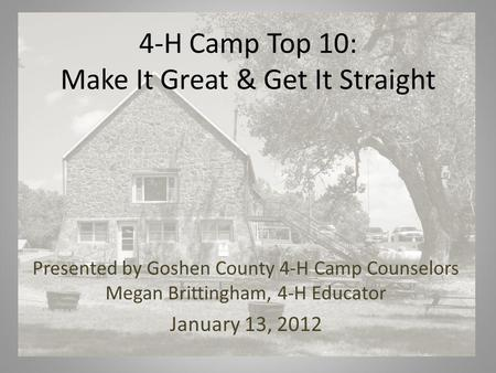 4-H Camp Top 10: Make It Great & Get It Straight Presented by Goshen County 4-H Camp Counselors Megan Brittingham, 4-H Educator January 13, 2012.