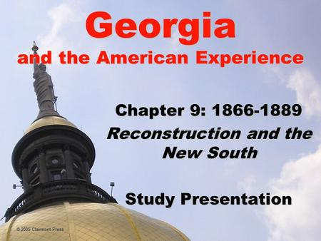 © 2005 Clairmont Press Georgia and the American Experience Chapter 9: 1866-1889 Reconstruction and the New South Study Presentation.