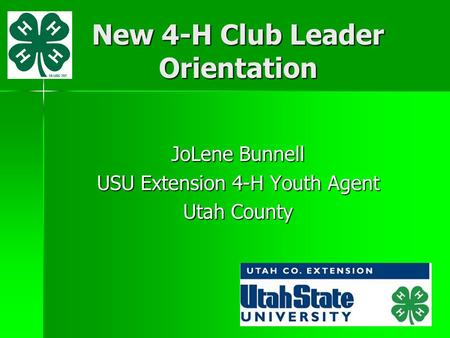 New 4-H Club Leader Orientation JoLene Bunnell USU Extension 4-H Youth Agent Utah County.