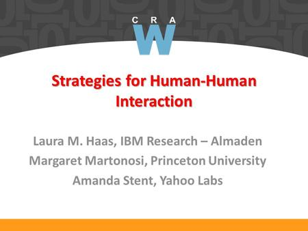 Strategies for Human-Human Interaction Laura M. Haas, IBM Research – Almaden Margaret Martonosi, Princeton University Amanda Stent, Yahoo Labs.