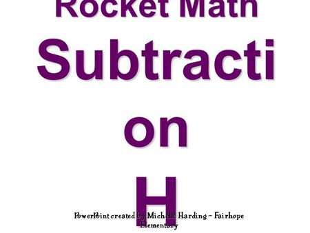 Rocket Math Subtracti on H PowerPoint created by Michelle Harding – Fairhope Elementary.