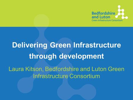 Delivering Green Infrastructure through development Laura Kitson, Bedfordshire and Luton Green Infrastructure Consortium.