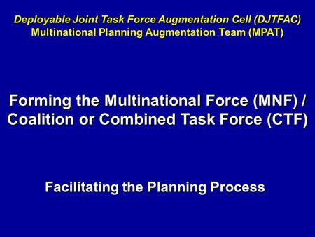 Facilitating the Planning Process Deployable Joint Task Force Augmentation Cell (DJTFAC) Multinational Planning Augmentation Team (MPAT) Forming the Multinational.