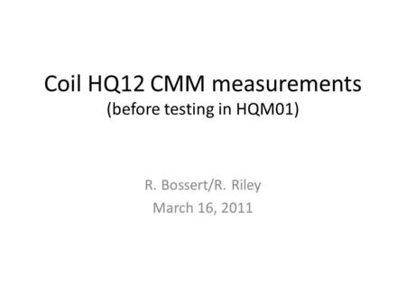 Coil HQ12 CMM measurements (before testing in HQM01) R. Bossert/R. Riley March 16, 2011.