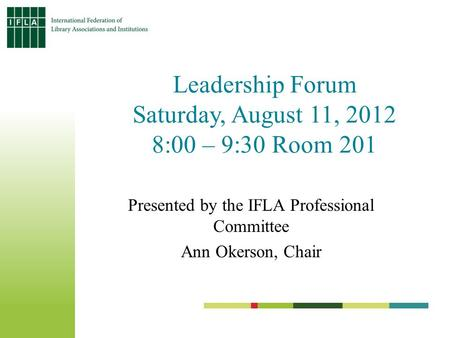 Leadership Forum Saturday, August 11, 2012 8:00 – 9:30 Room 201 Presented by the IFLA Professional Committee Ann Okerson, Chair.
