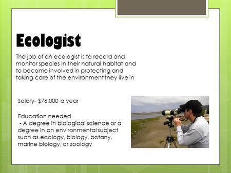 Ecologist The job of an ecologist is to record and monitor species in their natural habitat and to become involved in protecting and taking care of the.