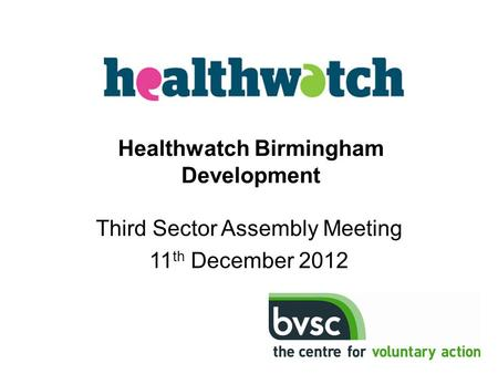 Third Sector Assembly Meeting 11 th December 2012 Healthwatch Birmingham Development.
