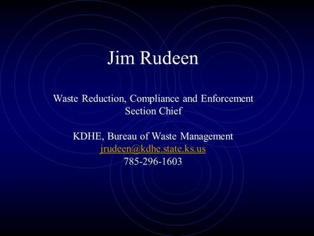 Jim Rudeen Waste Reduction, Compliance and Enforcement Section Chief KDHE, Bureau of Waste Management 785-296-1603
