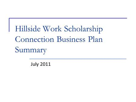 Hillside Work Scholarship Connection Business Plan Summary July 2011.