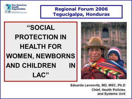 "Eduardo Levcovitz, MD, MSC, Ph.D Chief, Health Policies and Systems Unit ""SOCIAL PROTECTION IN HEALTH FOR WOMEN, NEWBORNS AND CHILDREN IN LAC"" Regional."