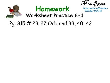 Worksheet Practice 8-1 Mrs. Rivas International Studies Charter School Pg. 815 # 23-27 Odd and 33, 40, 42.