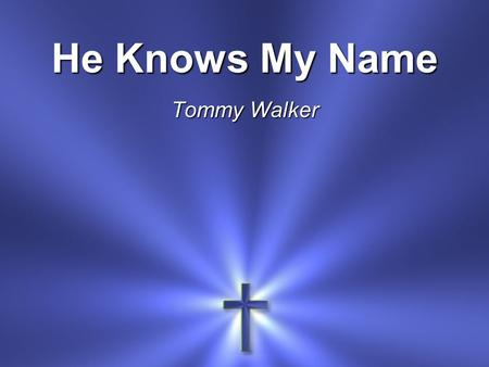 He Knows My Name Tommy Walker.
