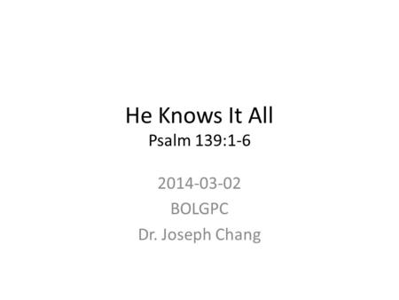 He Knows It All Psalm 139:1-6 2014-03-02 BOLGPC Dr. Joseph Chang.