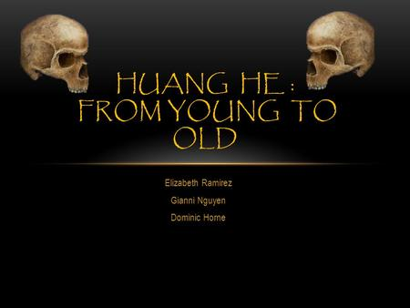 Elizabeth Ramirez Gianni Nguyen Dominic Horne HUANG HE : FROM YOUNG TO OLD.