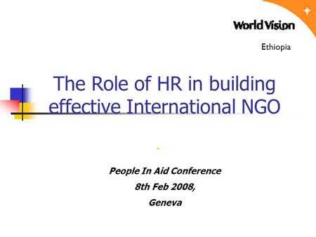 . Ethiopia The Role of HR in building effective International NGO People In Aid Conference 8th Feb 2008, Geneva.
